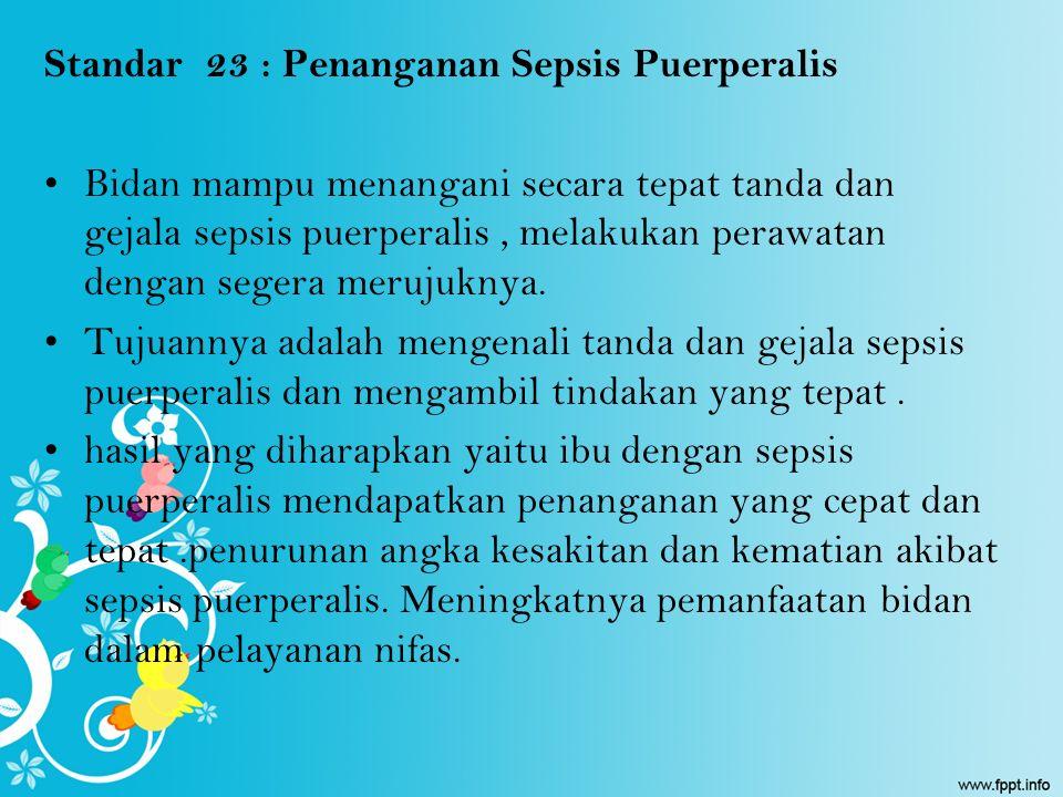Standar 23 : Penanganan Sepsis Puerperalis Bidan mampu menangani secara tepat tanda dan gejala sepsis puerperalis, melakukan perawatan dengan segera m