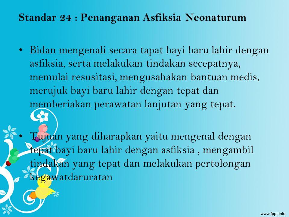 Standar 24 : Penanganan Asfiksia Neonaturum Bidan mengenali secara tapat bayi baru lahir dengan asfiksia, serta melakukan tindakan secepatnya, memulai