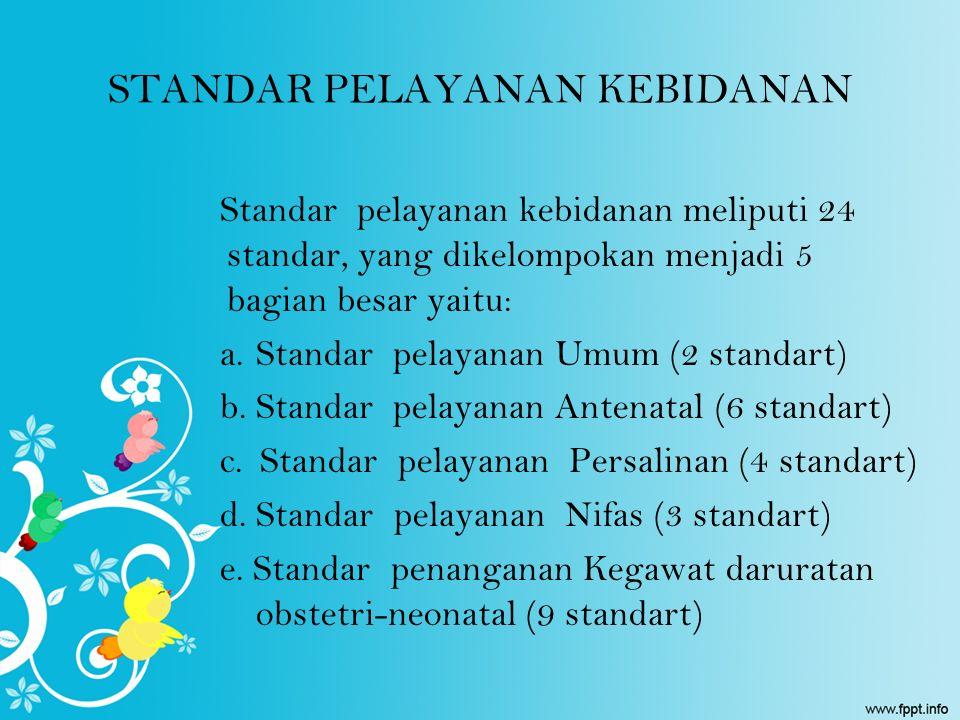 STANDAR PELAYANAN KEBIDANAN Standar pelayanan kebidanan meliputi 24 standar, yang dikelompokan menjadi 5 bagian besar yaitu: a.Standar pelayanan Umum