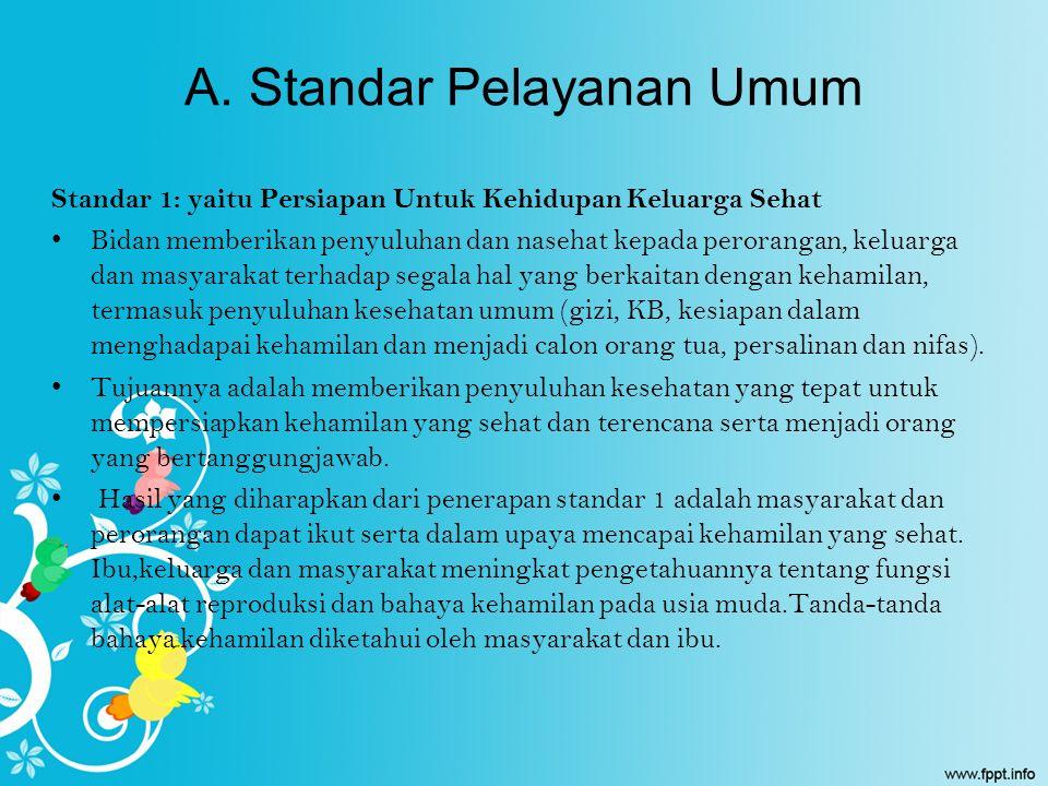 A. Standar Pelayanan Umum Standar 1: yaitu Persiapan Untuk Kehidupan Keluarga Sehat Bidan memberikan penyuluhan dan nasehat kepada perorangan, keluarg