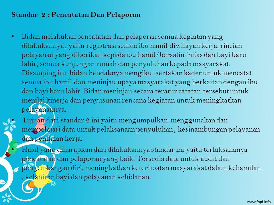 Standar 2 : Pencatatan Dan Pelaporan Bidan melakukan pencatatan dan pelaporan semua kegiatan yang dilakukannya, yaitu registrasi semua ibu hamil diwil