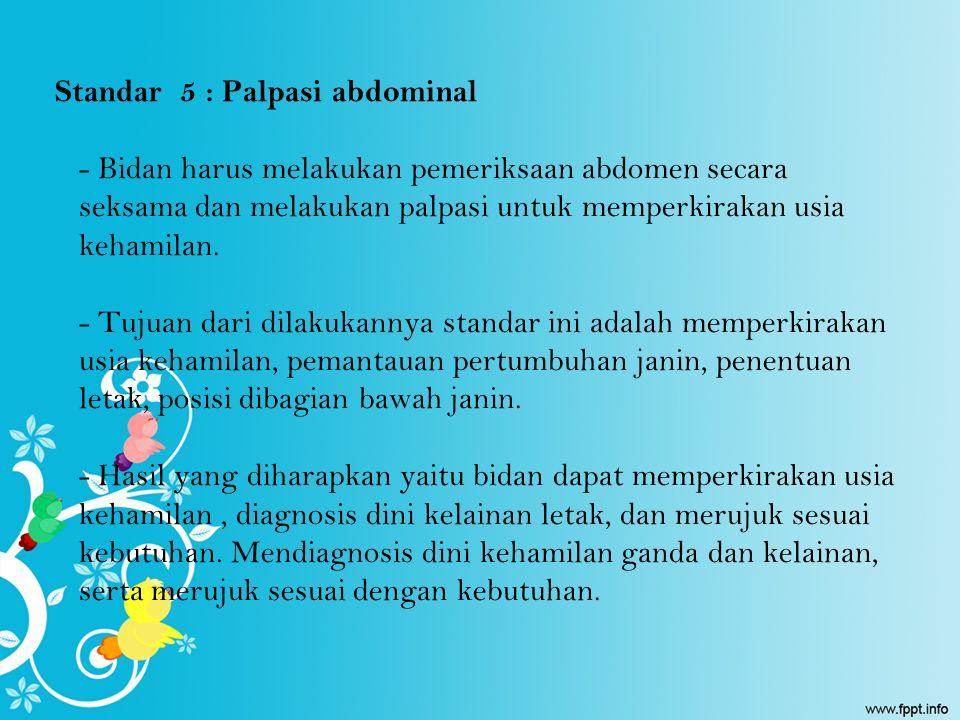 Standar 5 : Palpasi abdominal - Bidan harus melakukan pemeriksaan abdomen secara seksama dan melakukan palpasi untuk memperkirakan usia kehamilan. - T