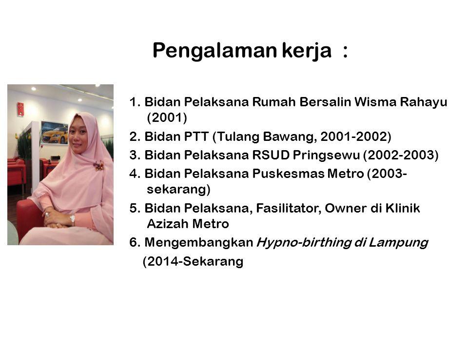 Pengalaman kerja : 1. Bidan Pelaksana Rumah Bersalin Wisma Rahayu (2001) 2. Bidan PTT (Tulang Bawang, 2001-2002) 3. Bidan Pelaksana RSUD Pringsewu (20