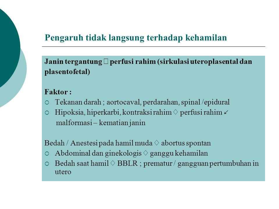 Pengaruh tidak langsung terhadap kehamilan Janin tergantung  perfusi rahim (sirkulasi uteroplasental dan plasentofetal) Faktor :  Tekanan darah ; aortocaval, perdarahan, spinal /epidural  Hipoksia, hiperkarbi, kontraksi rahim ♢ perfusi rahim ↙ malformasi – kematian janin Bedah / Anestesi pada hamil muda ♢ abortus spontan  Abdominal dan ginekologis ♢ ganggu kehamilan  Bedah saat hamil ♢ BBLR ; prematur / gangguan pertumbuhan in utero