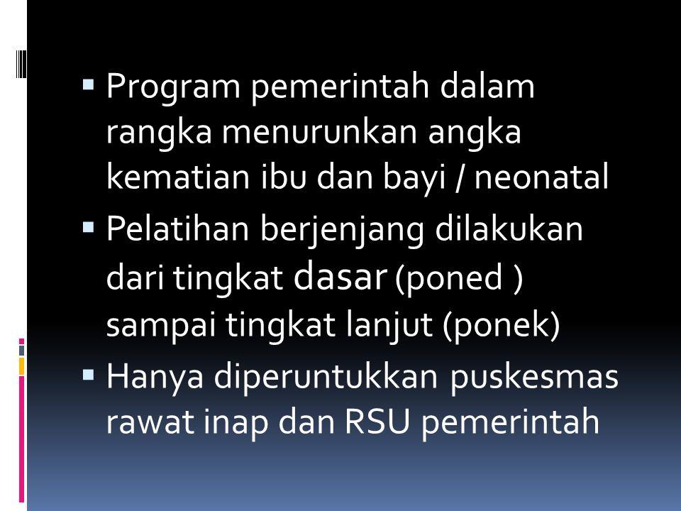  Program pemerintah dalam rangka menurunkan angka kematian ibu dan bayi / neonatal  Pelatihan berjenjang dilakukan dari tingkat dasar (poned ) sampa