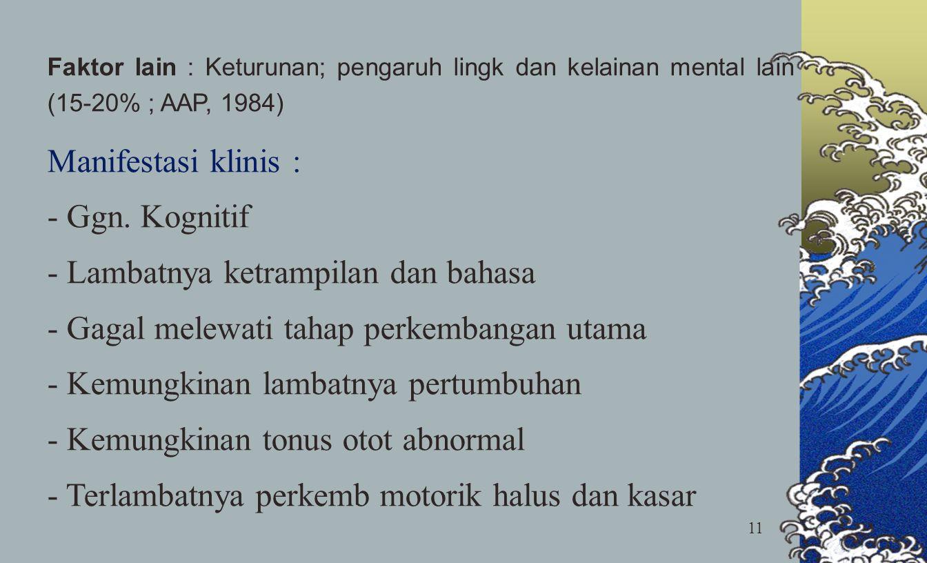 11 Faktor lain : Keturunan; pengaruh lingk dan kelainan mental lain (15-20% ; AAP, 1984) Manifestasi klinis : - Ggn. Kognitif - Lambatnya ketrampilan