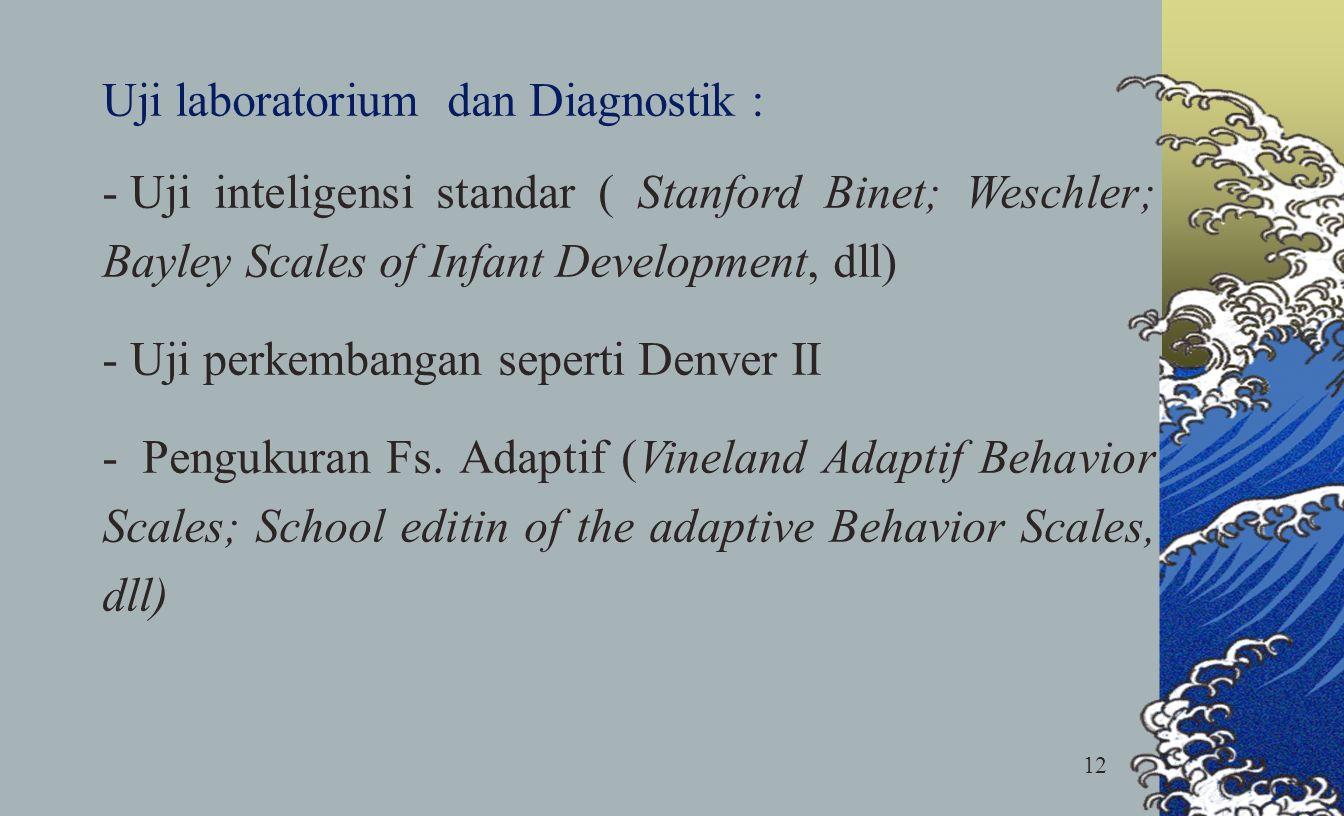 12 Uji laboratorium dan Diagnostik : - Uji inteligensi standar ( Stanford Binet; Weschler; Bayley Scales of Infant Development, dll) - Uji perkembanga