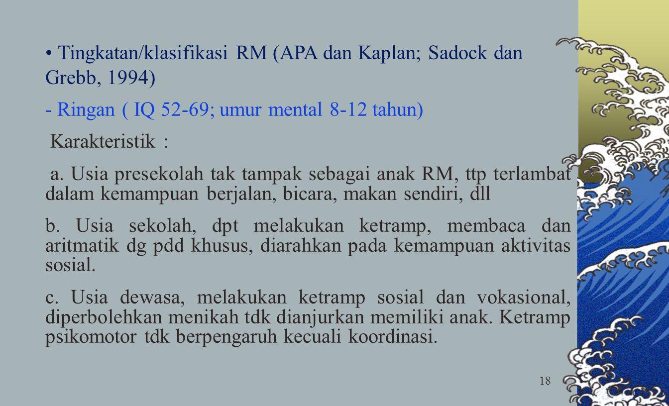 18 Tingkatan/klasifikasi RM (APA dan Kaplan; Sadock dan Grebb, 1994) - Ringan ( IQ 52-69; umur mental 8-12 tahun) Karakteristik : a. Usia presekolah t