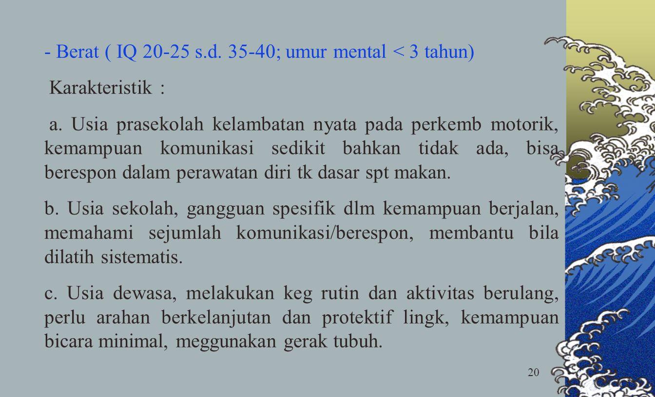 20 - Berat ( IQ 20-25 s.d. 35-40; umur mental < 3 tahun) Karakteristik : a. Usia prasekolah kelambatan nyata pada perkemb motorik, kemampuan komunikas