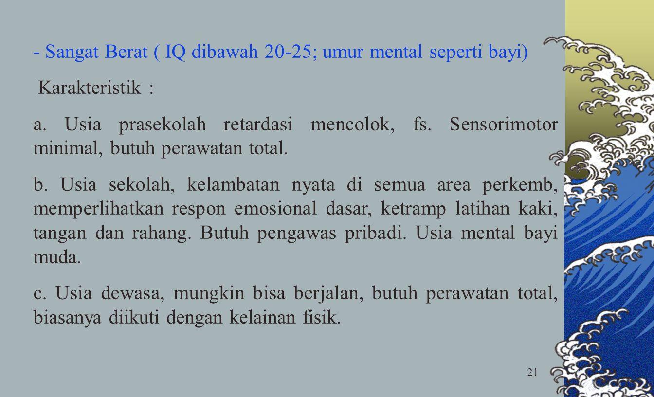 21 - Sangat Berat ( IQ dibawah 20-25; umur mental seperti bayi) Karakteristik : a. Usia prasekolah retardasi mencolok, fs. Sensorimotor minimal, butuh