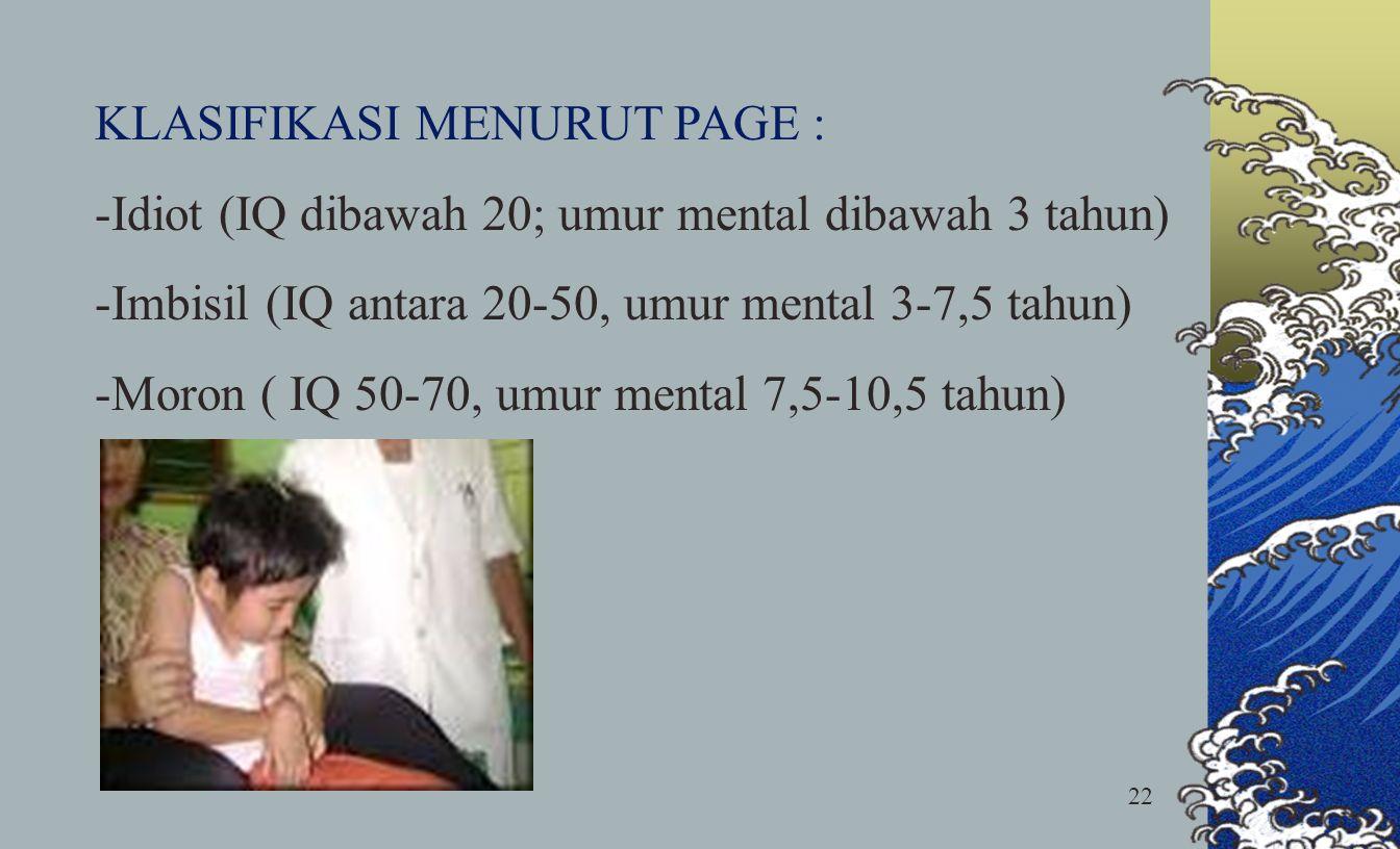 22 KLASIFIKASI MENURUT PAGE : -Idiot (IQ dibawah 20; umur mental dibawah 3 tahun) -Imbisil (IQ antara 20-50, umur mental 3-7,5 tahun) -Moron ( IQ 50-7