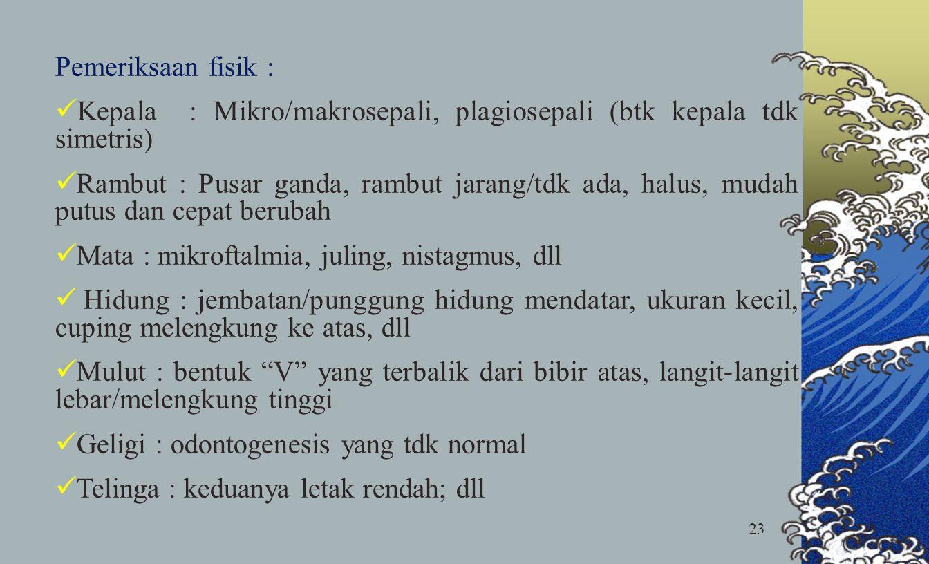 23 Pemeriksaan fisik : Kepala : Mikro/makrosepali, plagiosepali (btk kepala tdk simetris) Rambut : Pusar ganda, rambut jarang/tdk ada, halus, mudah pu