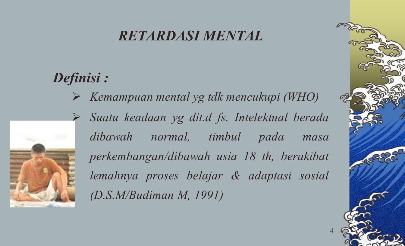 4 RETARDASI MENTAL Definisi :  Kemampuan mental yg tdk mencukupi (WHO)  Suatu keadaan yg dit.d fs. Intelektual berada dibawah normal, timbul pada ma