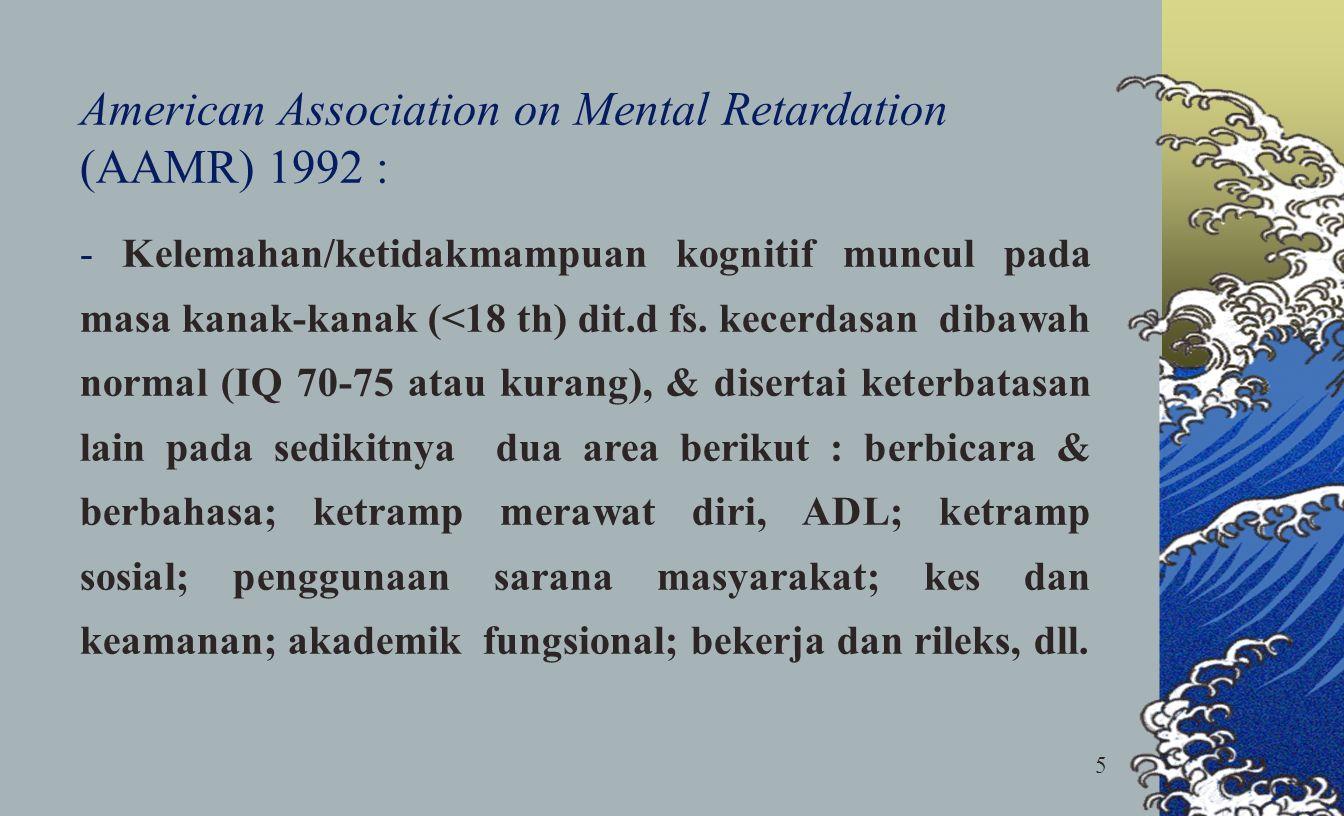 5 American Association on Mental Retardation (AAMR) 1992 : - Kelemahan/ketidakmampuan kognitif muncul pada masa kanak-kanak (<18 th) dit.d fs. kecerda