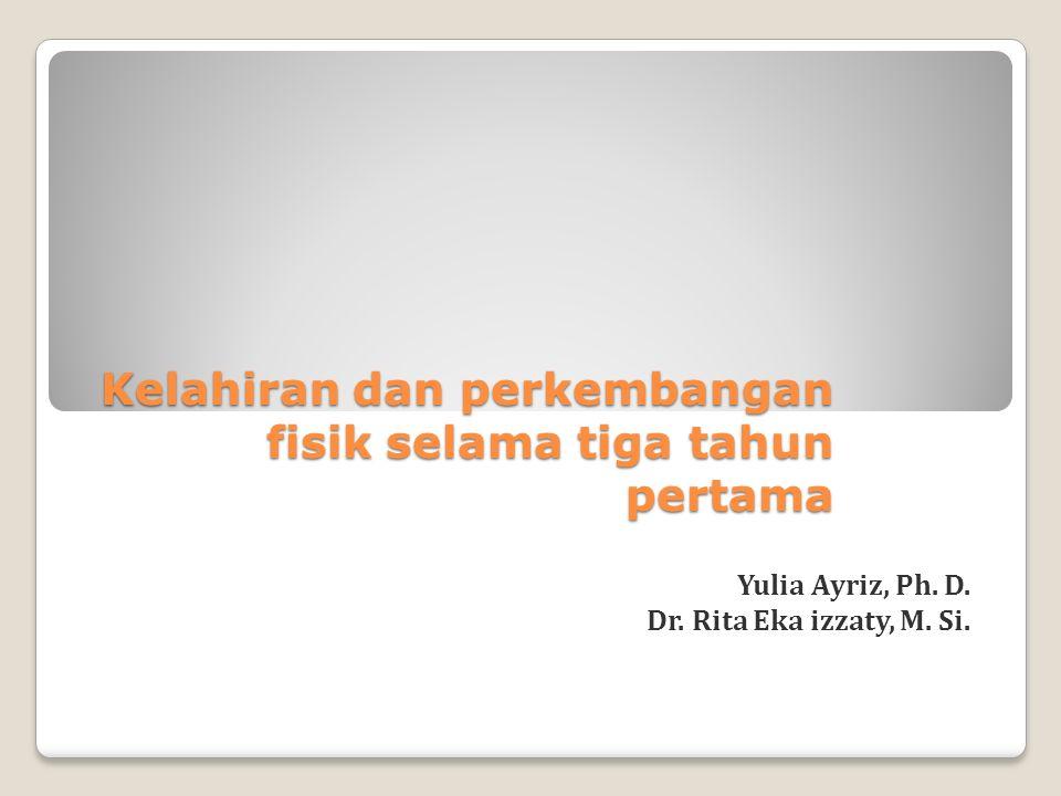 Kelahiran dan perkembangan fisik selama tiga tahun pertama Yulia Ayriz, Ph. D. Dr. Rita Eka izzaty, M. Si.