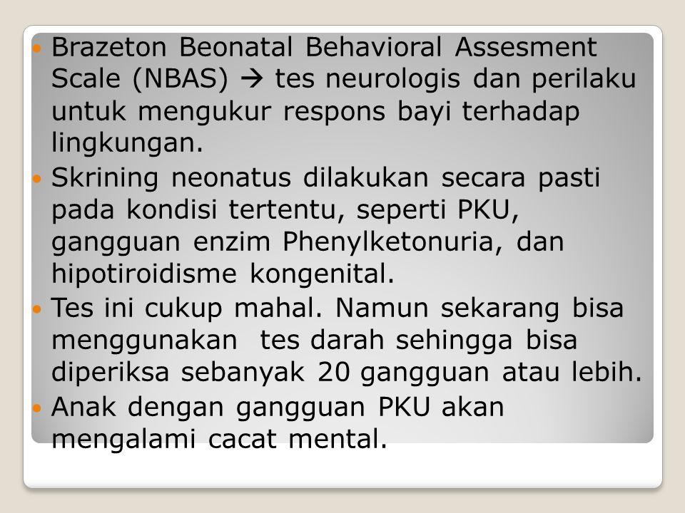 Brazeton Beonatal Behavioral Assesment Scale (NBAS)  tes neurologis dan perilaku untuk mengukur respons bayi terhadap lingkungan. Skrining neonatus d