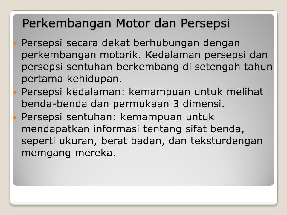 Perkembangan Motor dan Persepsi Persepsi secara dekat berhubungan dengan perkembangan motorik.