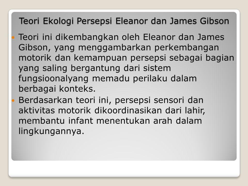 Teori Ekologi Persepsi Eleanor dan James Gibson Teori ini dikembangkan oleh Eleanor dan James Gibson, yang menggambarkan perkembangan motorik dan kemampuan persepsi sebagai bagian yang saling bergantung dari sistem fungsioonalyang memadu perilaku dalam berbagai konteks.