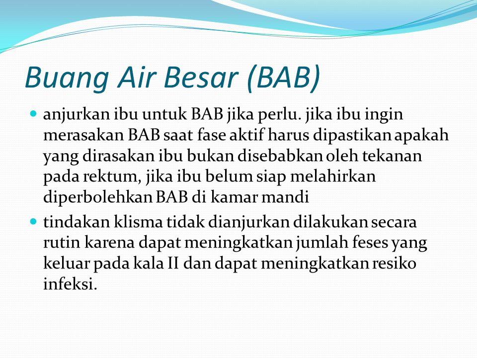 Buang Air Besar (BAB) anjurkan ibu untuk BAB jika perlu. jika ibu ingin merasakan BAB saat fase aktif harus dipastikan apakah yang dirasakan ibu bukan