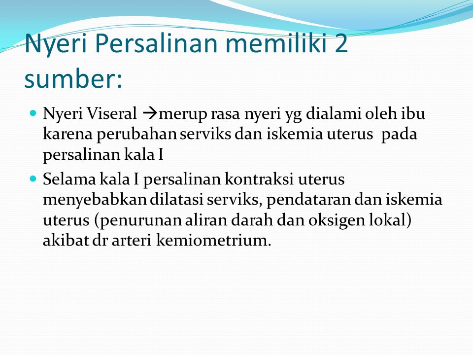 Nyeri Persalinan memiliki 2 sumber: Nyeri Viseral  merup rasa nyeri yg dialami oleh ibu karena perubahan serviks dan iskemia uterus pada persalinan k