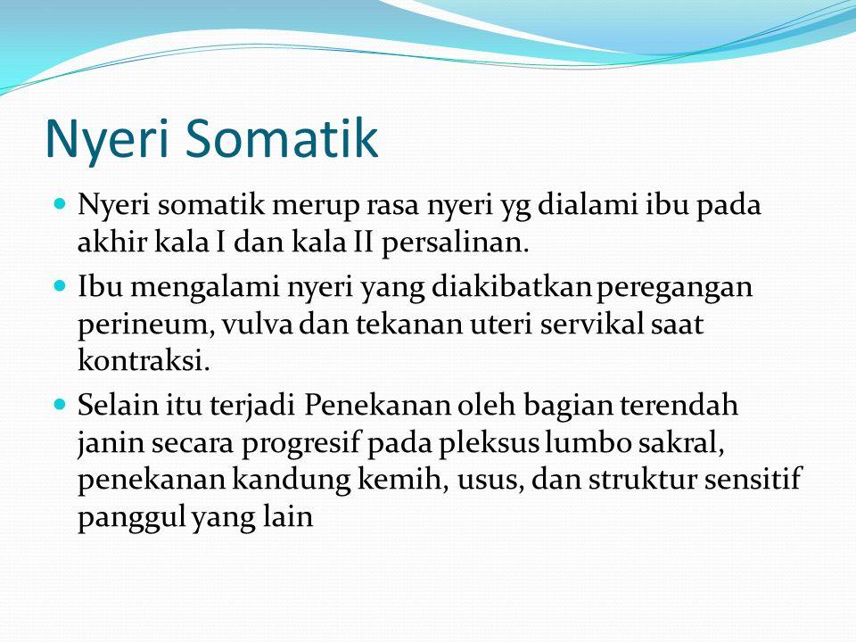 Nyeri Somatik Nyeri somatik merup rasa nyeri yg dialami ibu pada akhir kala I dan kala II persalinan. Ibu mengalami nyeri yang diakibatkan peregangan