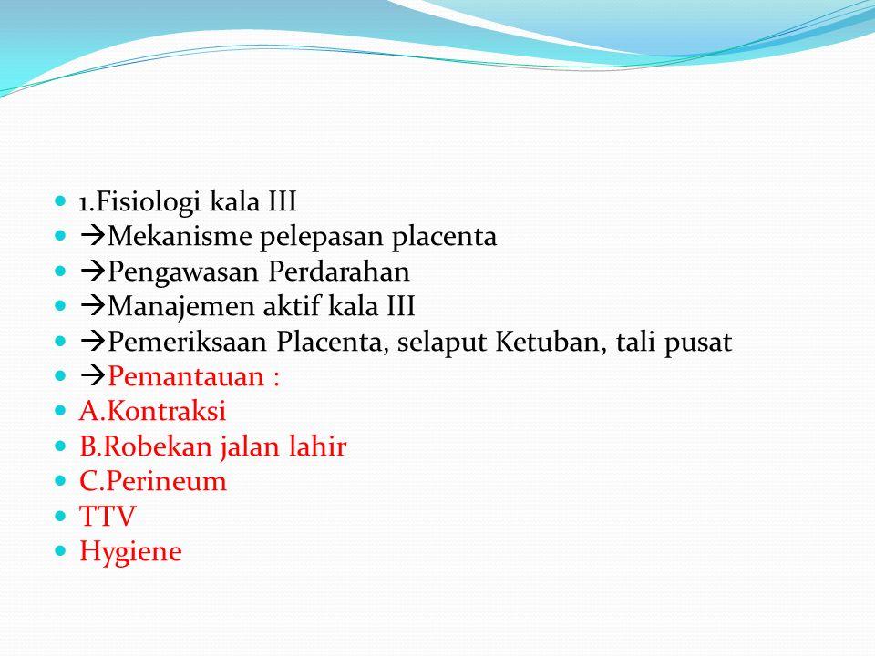 1.Fisiologi kala III  Mekanisme pelepasan placenta  Pengawasan Perdarahan  Manajemen aktif kala III  Pemeriksaan Placenta, selaput Ketuban, tali pusat  Pemantauan : A.Kontraksi B.Robekan jalan lahir C.Perineum TTV Hygiene