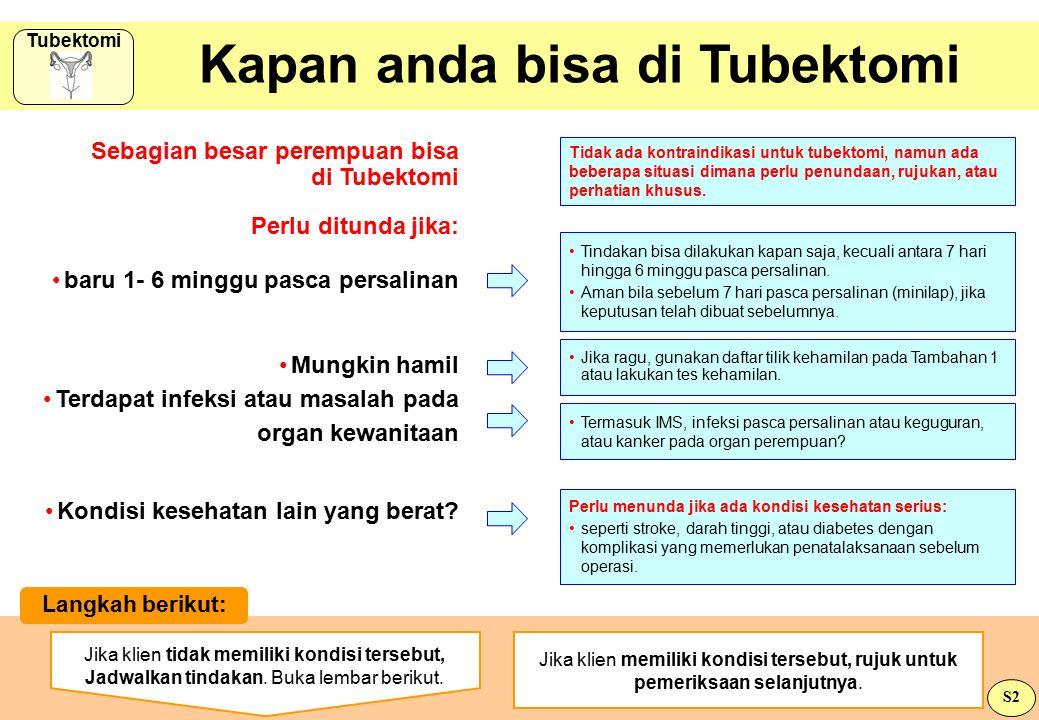 Kapan anda bisa di Tubektomi Sebagian besar perempuan bisa di Tubektomi Perlu ditunda jika: Tindakan bisa dilakukan kapan saja, kecuali antara 7 hari hingga 6 minggu pasca persalinan.
