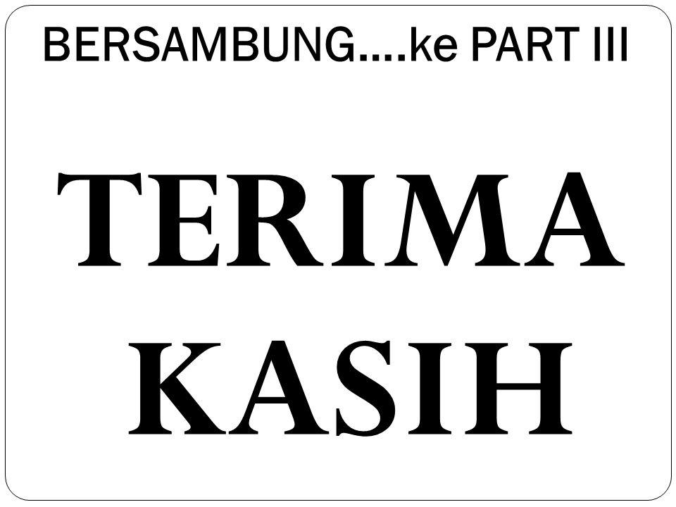 BERSAMBUNG….ke PART III TERIMA KASIH