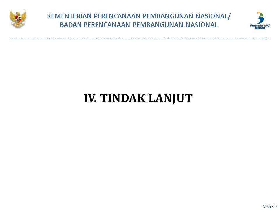 IV. TINDAK LANJUT KEMENTERIAN PERENCANAAN PEMBANGUNAN NASIONAL/ BADAN PERENCANAAN PEMBANGUNAN NASIONAL Slide - 44