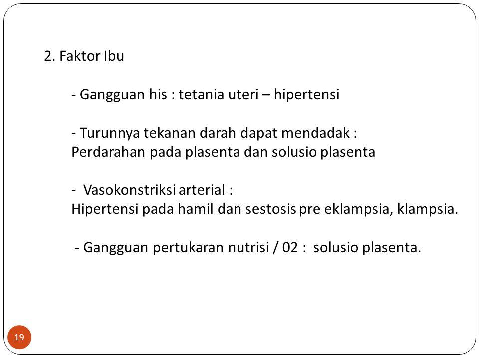 2. Faktor Ibu - Gangguan his : tetania uteri – hipertensi - Turunnya tekanan darah dapat mendadak : Perdarahan pada plasenta dan solusio plasenta - Va