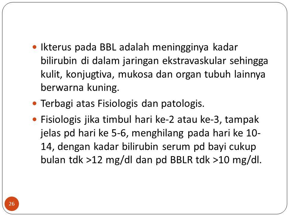 26 Ikterus pada BBL adalah meningginya kadar bilirubin di dalam jaringan ekstravaskular sehingga kulit, konjugtiva, mukosa dan organ tubuh lainnya berwarna kuning.