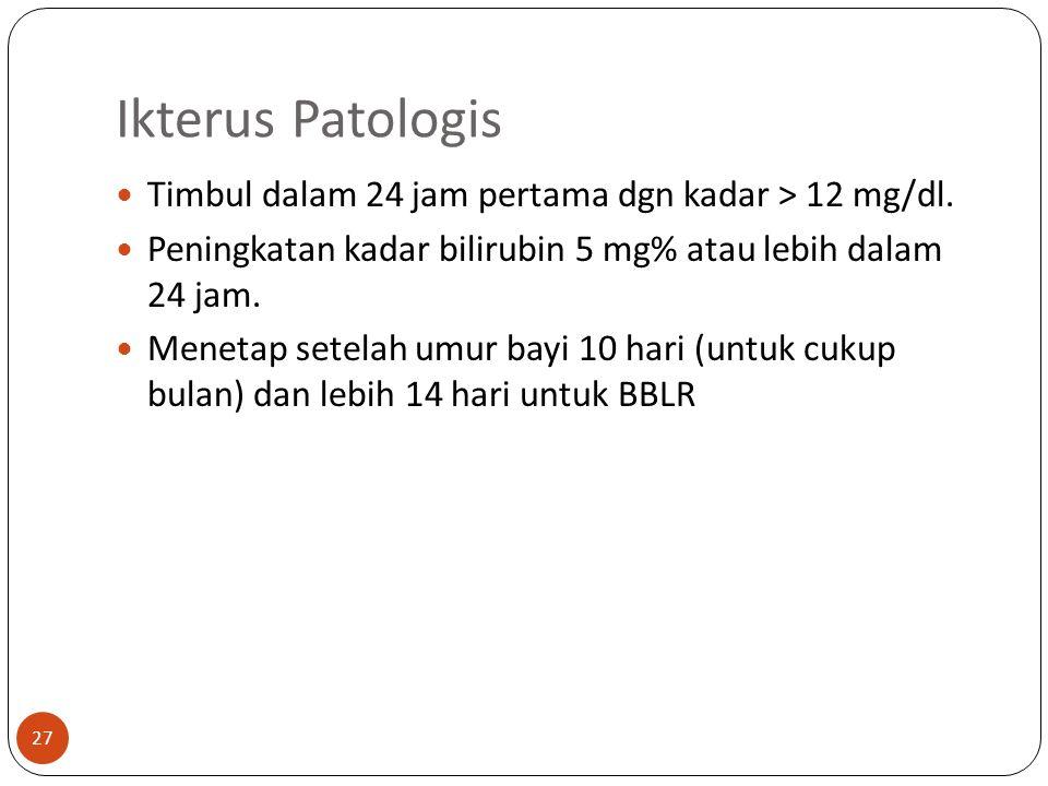 Ikterus Patologis 27 Timbul dalam 24 jam pertama dgn kadar > 12 mg/dl.