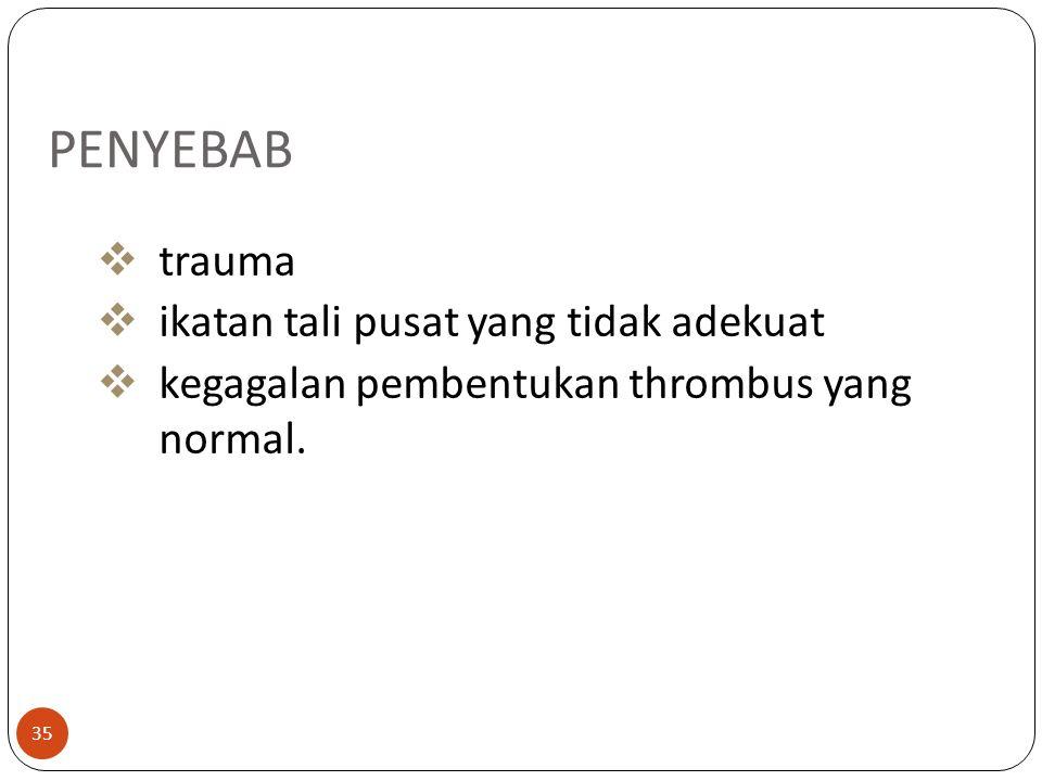 35 PENYEBAB  trauma  ikatan tali pusat yang tidak adekuat  kegagalan pembentukan thrombus yang normal.
