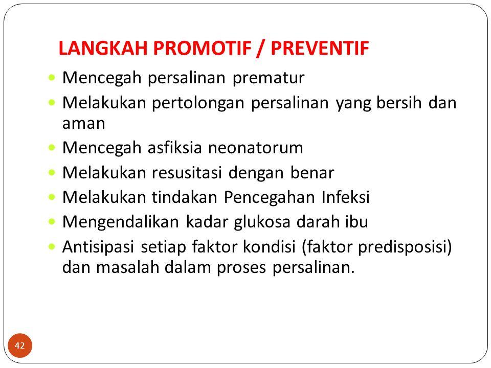 LANGKAH PROMOTIF / PREVENTIF Mencegah persalinan prematur Melakukan pertolongan persalinan yang bersih dan aman Mencegah asfiksia neonatorum Melakukan resusitasi dengan benar Melakukan tindakan Pencegahan Infeksi Mengendalikan kadar glukosa darah ibu Antisipasi setiap faktor kondisi (faktor predisposisi) dan masalah dalam proses persalinan.