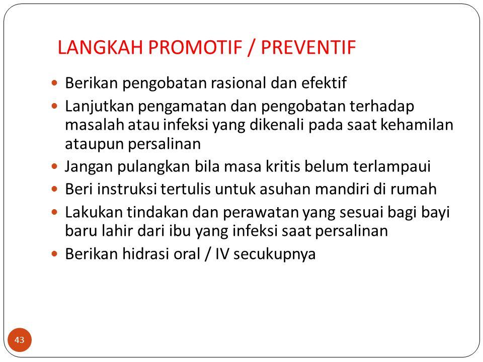 LANGKAH PROMOTIF / PREVENTIF Berikan pengobatan rasional dan efektif Lanjutkan pengamatan dan pengobatan terhadap masalah atau infeksi yang dikenali pada saat kehamilan ataupun persalinan Jangan pulangkan bila masa kritis belum terlampaui Beri instruksi tertulis untuk asuhan mandiri di rumah Lakukan tindakan dan perawatan yang sesuai bagi bayi baru lahir dari ibu yang infeksi saat persalinan Berikan hidrasi oral / IV secukupnya 43