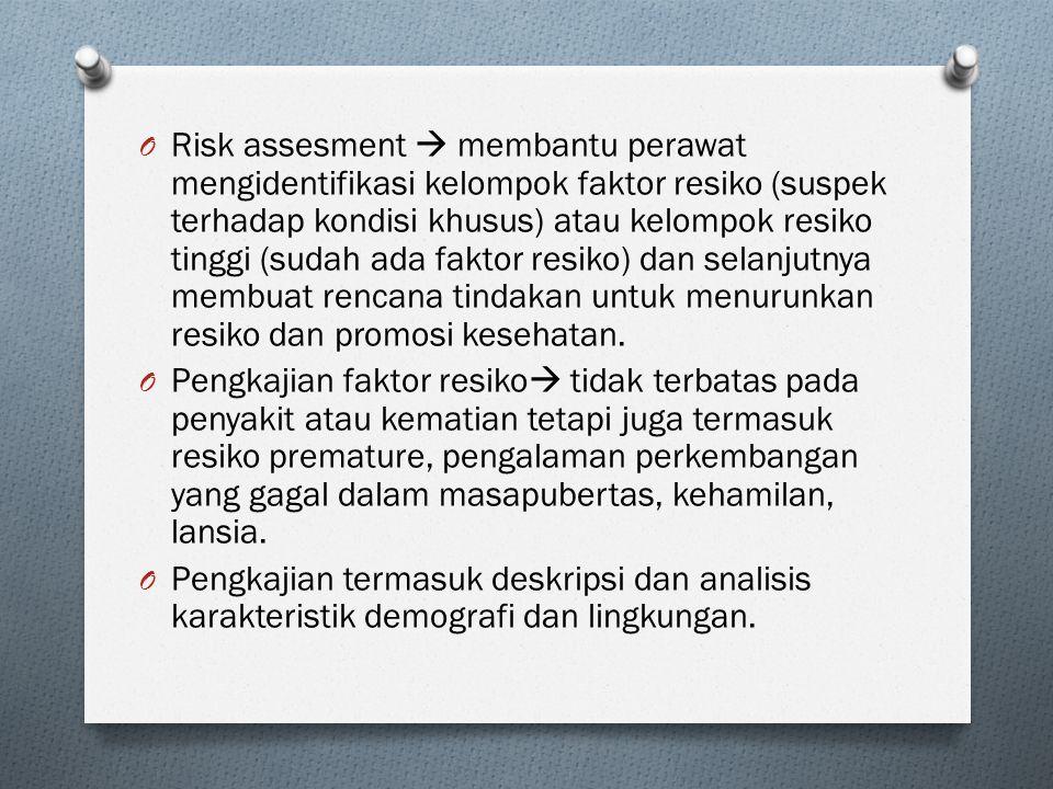 O Risk assesment  membantu perawat mengidentifikasi kelompok faktor resiko (suspek terhadap kondisi khusus) atau kelompok resiko tinggi (sudah ada faktor resiko) dan selanjutnya membuat rencana tindakan untuk menurunkan resiko dan promosi kesehatan.