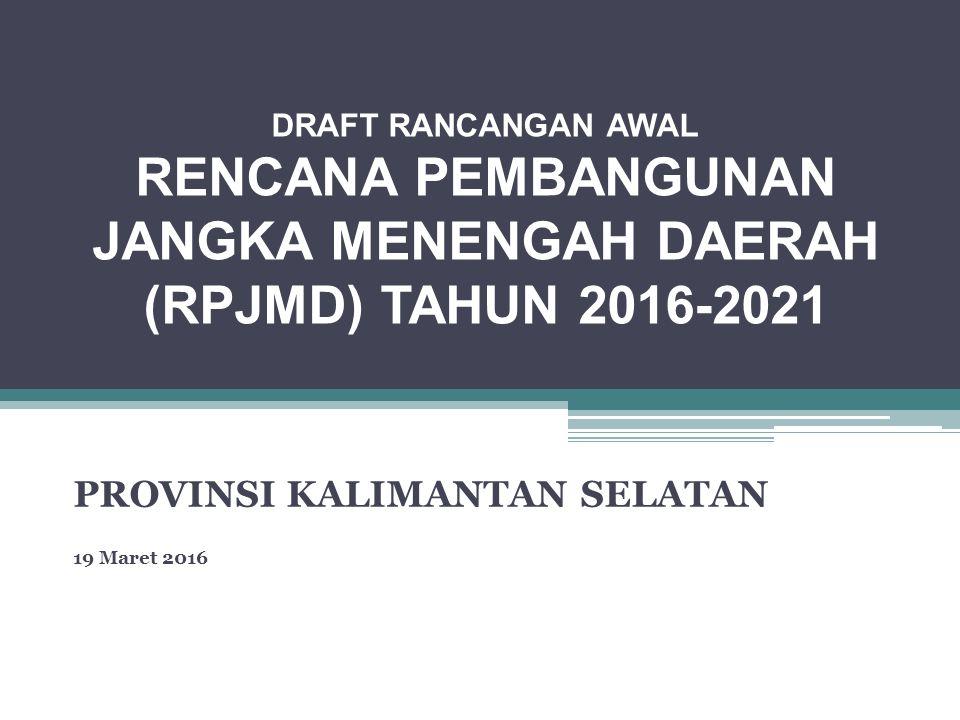 DRAFT RANCANGAN AWAL RENCANA PEMBANGUNAN JANGKA MENENGAH DAERAH (RPJMD) TAHUN 2016-2021 PROVINSI KALIMANTAN SELATAN 19 Maret 2016