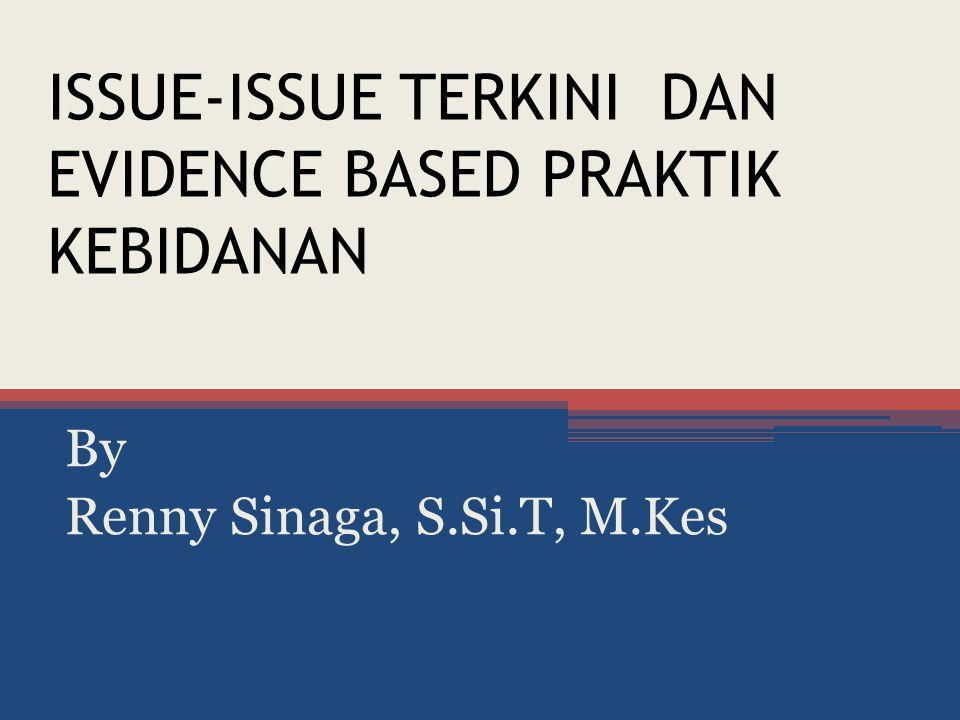 ISSUE-ISSUE TERKINI DAN EVIDENCE BASED PRAKTIK KEBIDANAN By Renny Sinaga, S.Si.T, M.Kes