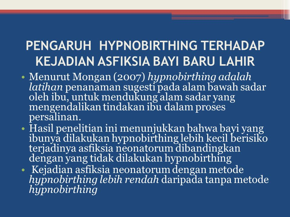 PENGARUH HYPNOBIRTHING TERHADAP KEJADIAN ASFIKSIA BAYI BARU LAHIR Menurut Mongan (2007) hypnobirthing adalah latihan penanaman sugesti pada alam bawah sadar oleh ibu, untuk mendukung alam sadar yang mengendalikan tindakan ibu dalam proses persalinan.