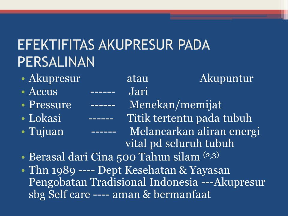 EFEKTIFITAS AKUPRESUR PADA PERSALINAN Akupresur atau Akupuntur Accus ------ Jari Pressure ------ Menekan/memijat Lokasi ------ Titik tertentu pada tubuh Tujuan ------ Melancarkan aliran energi vital pd seluruh tubuh Berasal dari Cina 500 Tahun silam (2,3) Thn 1989 ---- Dept Kesehatan & Yayasan Pengobatan Tradisional Indonesia ---Akupresur sbg Self care ---- aman & bermanfaat