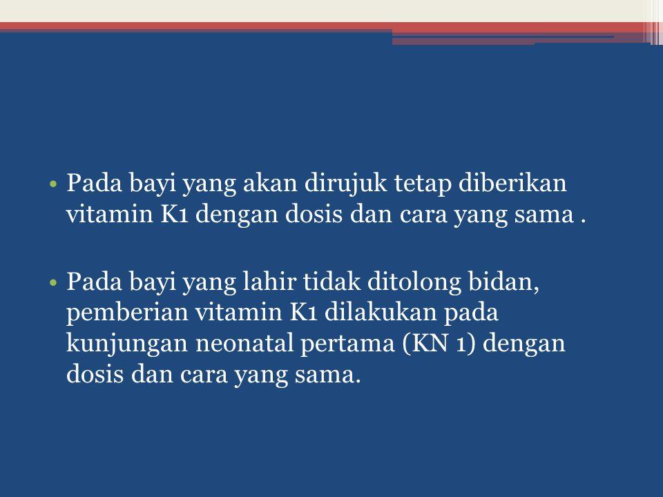 Pada bayi yang akan dirujuk tetap diberikan vitamin K1 dengan dosis dan cara yang sama. Pada bayi yang lahir tidak ditolong bidan, pemberian vitamin K