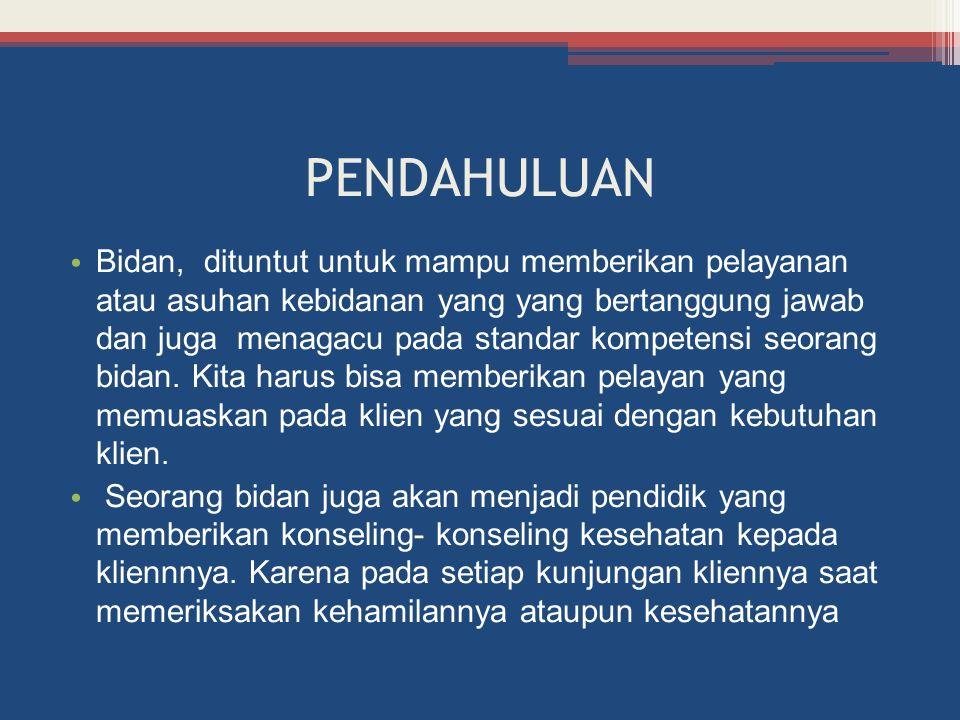 PENDAHULUAN Bidan, dituntut untuk mampu memberikan pelayanan atau asuhan kebidanan yang yang bertanggung jawab dan juga menagacu pada standar kompetensi seorang bidan.