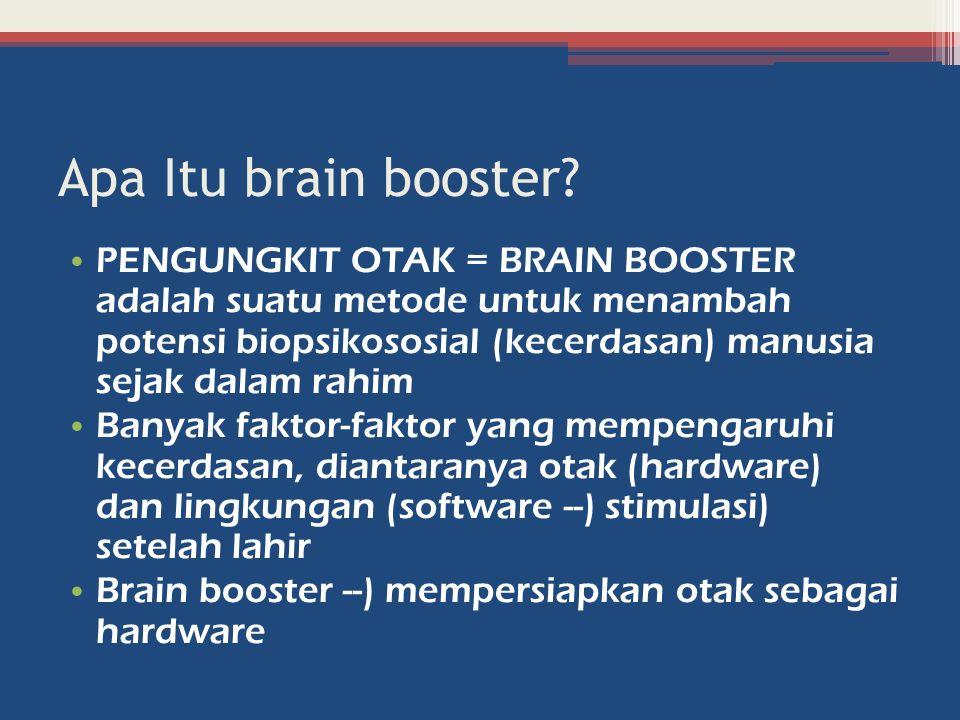 Apa Itu brain booster? PENGUNGKIT OTAK = BRAIN BOOSTER adalah suatu metode untuk menambah potensi biopsikososial (kecerdasan) manusia sejak dalam rahi