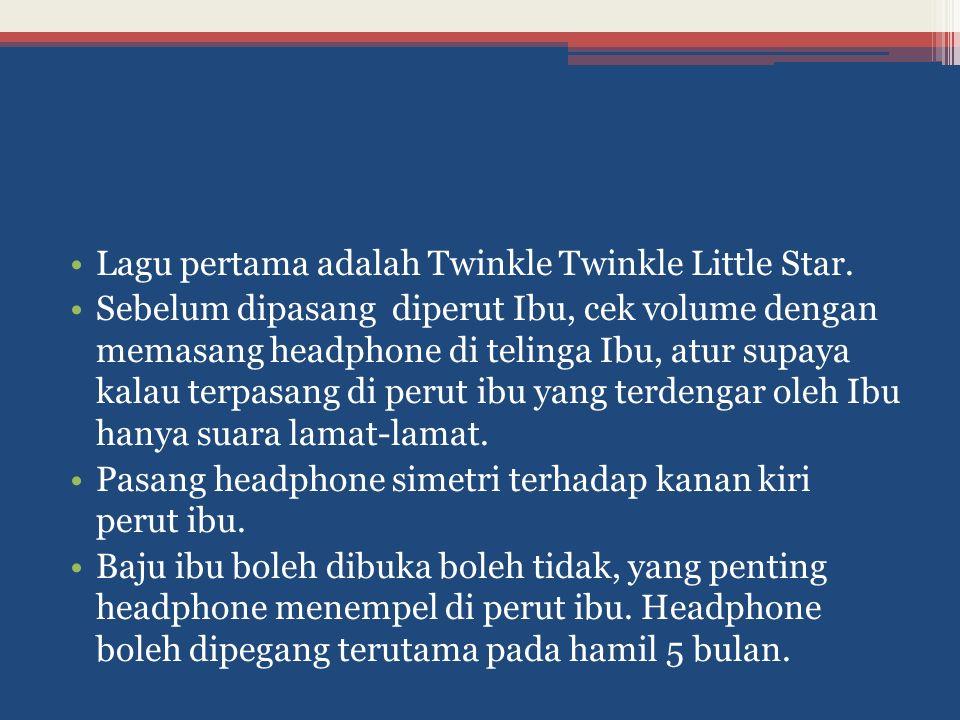 Lagu pertama adalah Twinkle Twinkle Little Star. Sebelum dipasang diperut Ibu, cek volume dengan memasang headphone di telinga Ibu, atur supaya kalau