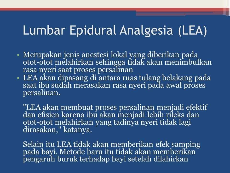 Lumbar Epidural Analgesia (LEA) Merupakan jenis anestesi lokal yang diberikan pada otot-otot melahirkan sehingga tidak akan menimbulkan rasa nyeri saa