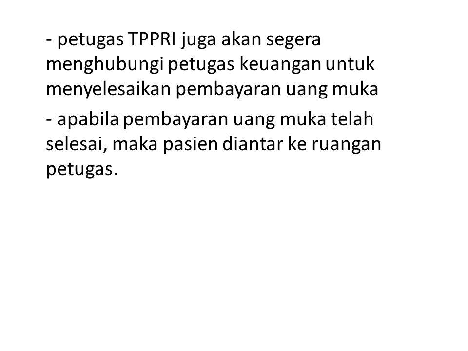 - petugas TPPRI juga akan segera menghubungi petugas keuangan untuk menyelesaikan pembayaran uang muka - apabila pembayaran uang muka telah selesai, maka pasien diantar ke ruangan petugas.
