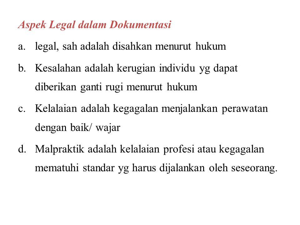 Aspek Legal dalam Dokumentasi a.legal, sah adalah disahkan menurut hukum b.Kesalahan adalah kerugian individu yg dapat diberikan ganti rugi menurut hukum c.Kelalaian adalah kegagalan menjalankan perawatan dengan baik/ wajar d.Malpraktik adalah kelalaian profesi atau kegagalan mematuhi standar yg harus dijalankan oleh seseorang.