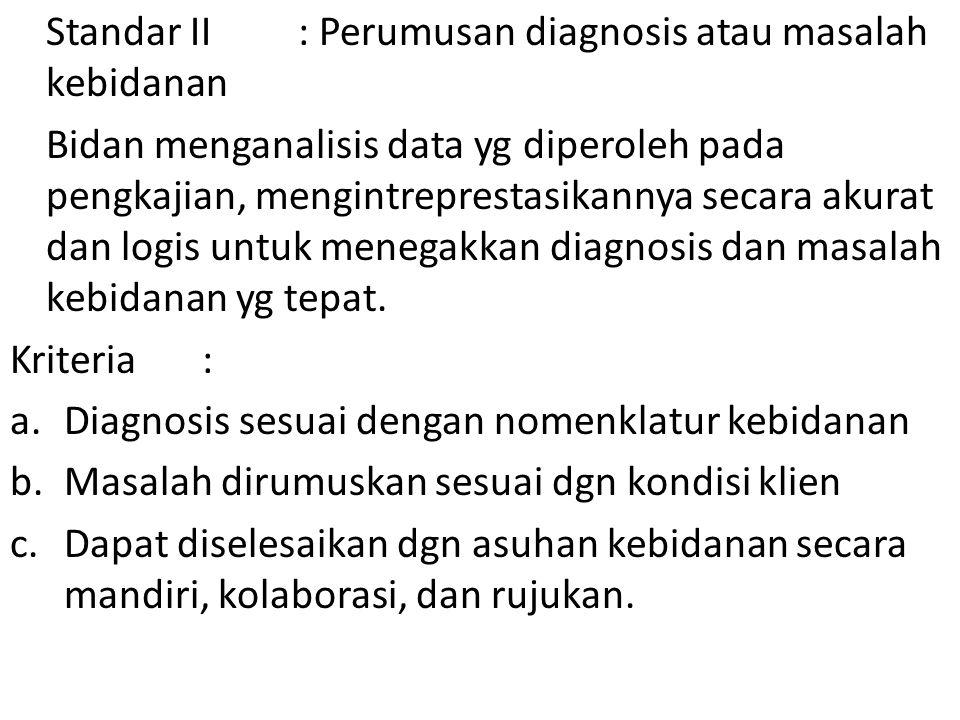 Standar II: Perumusan diagnosis atau masalah kebidanan Bidan menganalisis data yg diperoleh pada pengkajian, mengintreprestasikannya secara akurat dan logis untuk menegakkan diagnosis dan masalah kebidanan yg tepat.