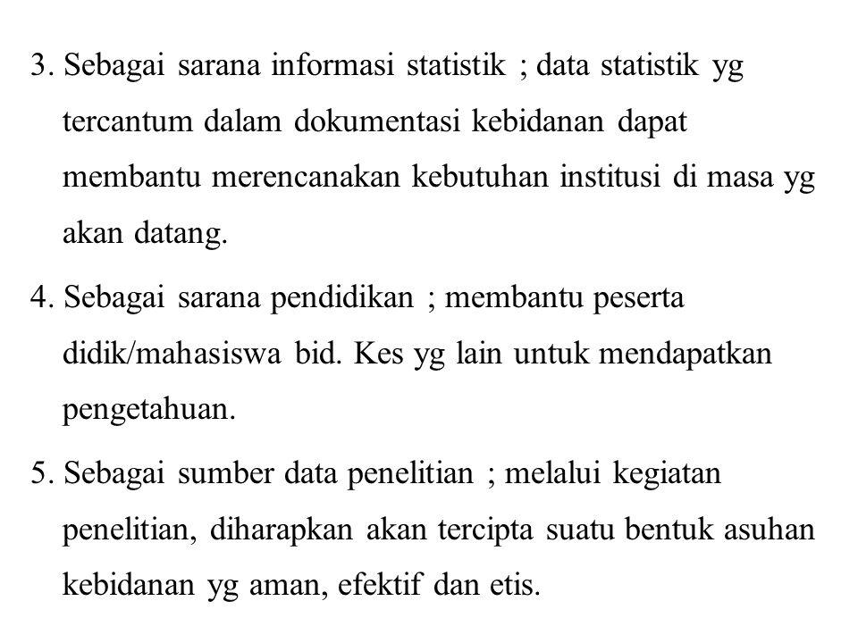 3. Sebagai sarana informasi statistik ; data statistik yg tercantum dalam dokumentasi kebidanan dapat membantu merencanakan kebutuhan institusi di mas