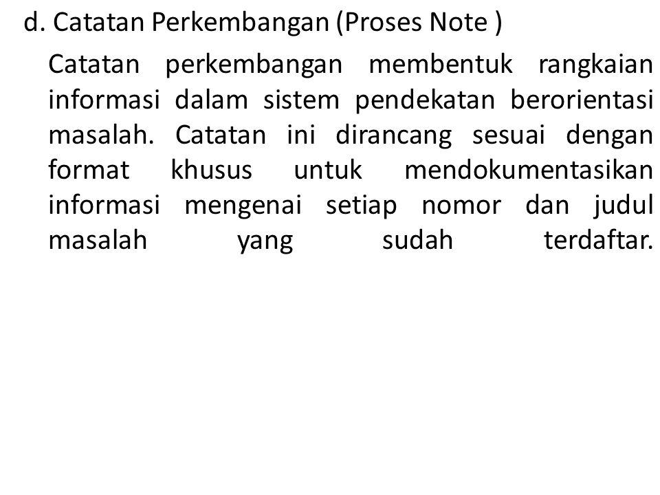 d. Catatan Perkembangan (Proses Note ) Catatan perkembangan membentuk rangkaian informasi dalam sistem pendekatan berorientasi masalah. Catatan ini di